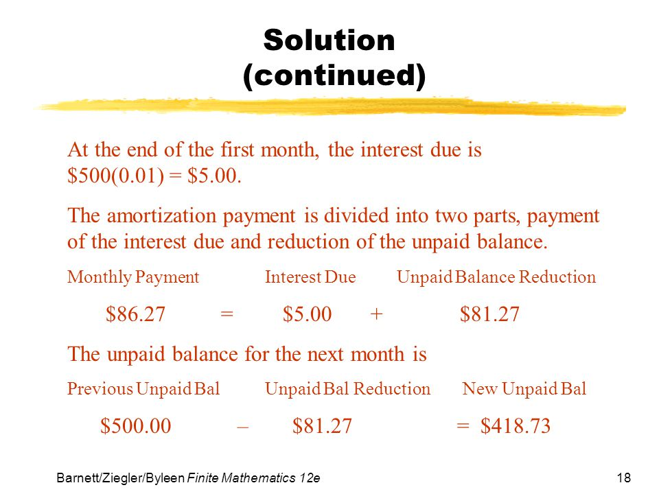 18 Barnett/Ziegler/Byleen Finite Mathematics 12e Solution (continued) At the end of the first month, the interest due is $500(0.01) = $5.00. The amort