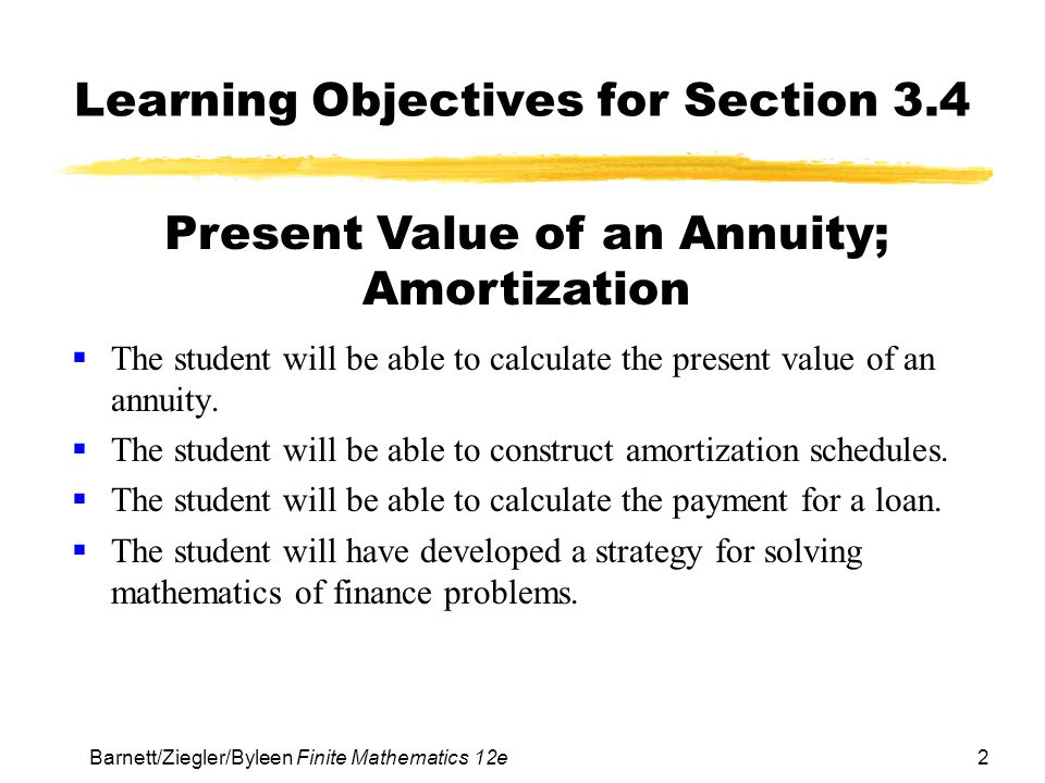 3 Barnett/Ziegler/Byleen Finite Mathematics 12e Present Value of an Annuity In this section, we will address the problem of determining the amount that should be deposited into an account now at a given interest rate in order to be able to withdraw equal amounts from the account in the future until no money remains in the account.