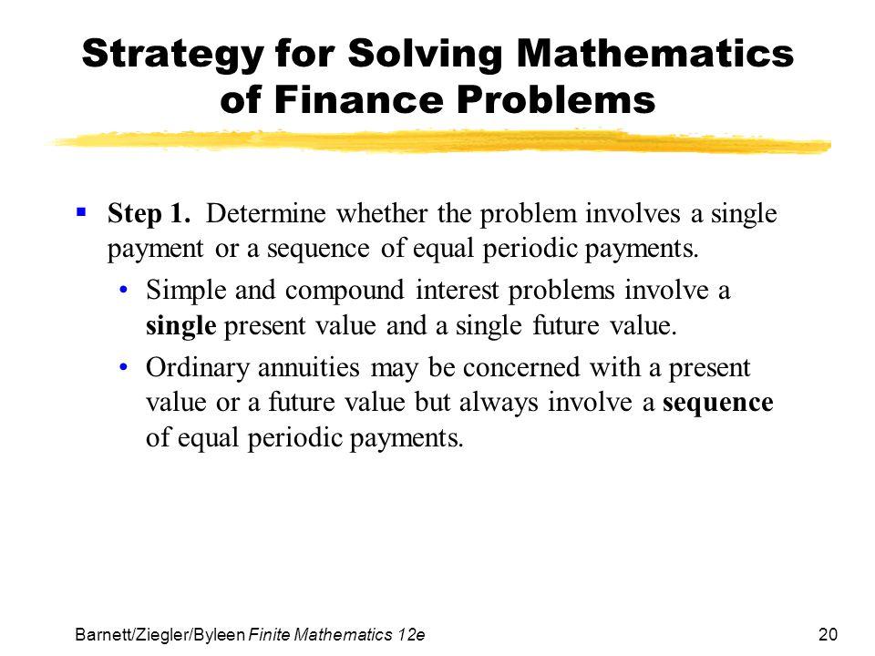 20 Barnett/Ziegler/Byleen Finite Mathematics 12e Strategy for Solving Mathematics of Finance Problems Step 1. Determine whether the problem involves a