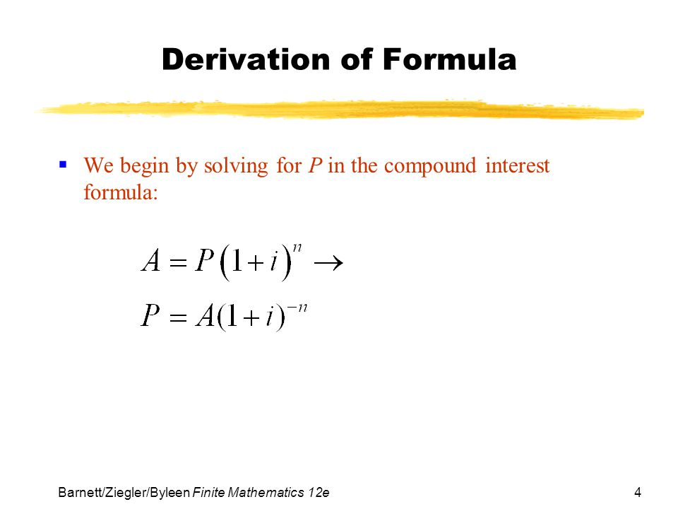 4 Barnett/Ziegler/Byleen Finite Mathematics 12e Derivation of Formula We begin by solving for P in the compound interest formula: