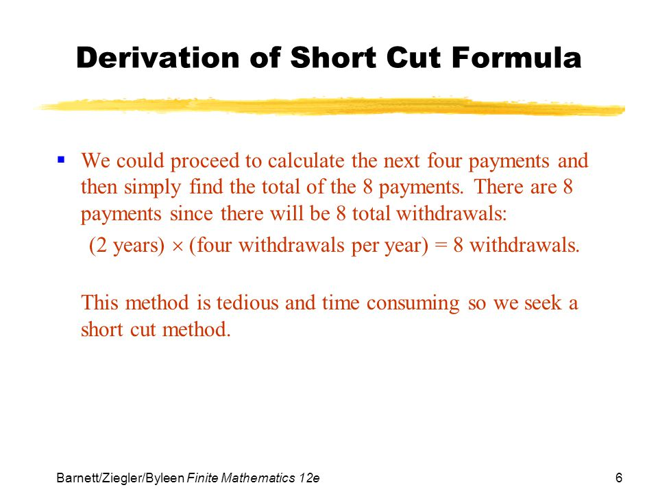 6 Barnett/Ziegler/Byleen Finite Mathematics 12e Derivation of Short Cut Formula We could proceed to calculate the next four payments and then simply f