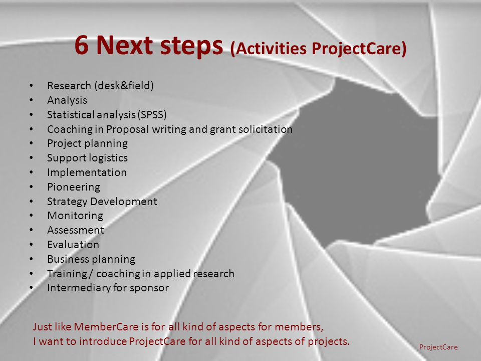 6 Next steps (Activities ProjectCare) Research (desk&field) Analysis Statistical analysis (SPSS) Coaching in Proposal writing and grant solicitation P