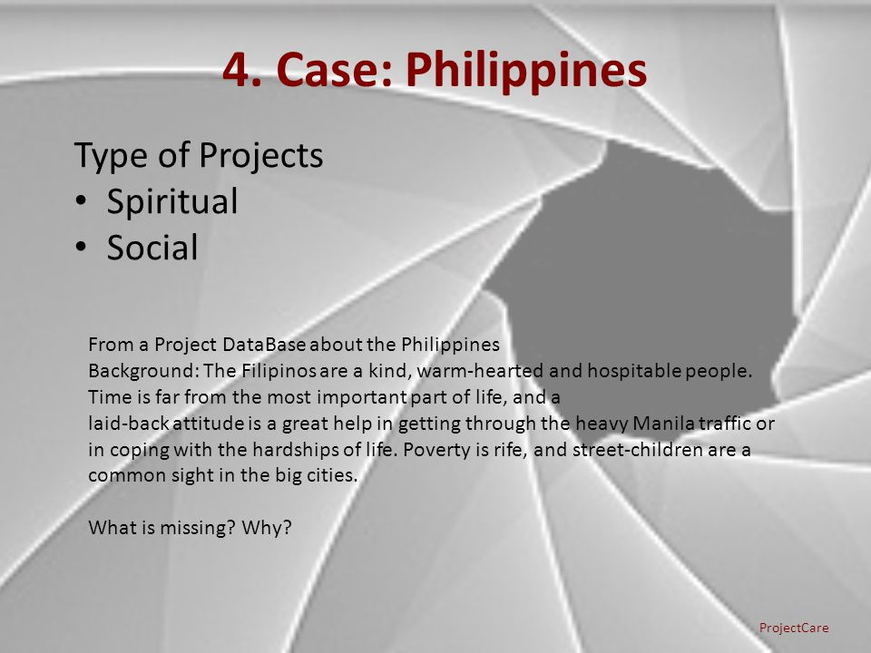 4. Case: Philippines Type of Projects Spiritual Social ProjectCare From a Project DataBase about the Philippines Background: The Filipinos are a kind,
