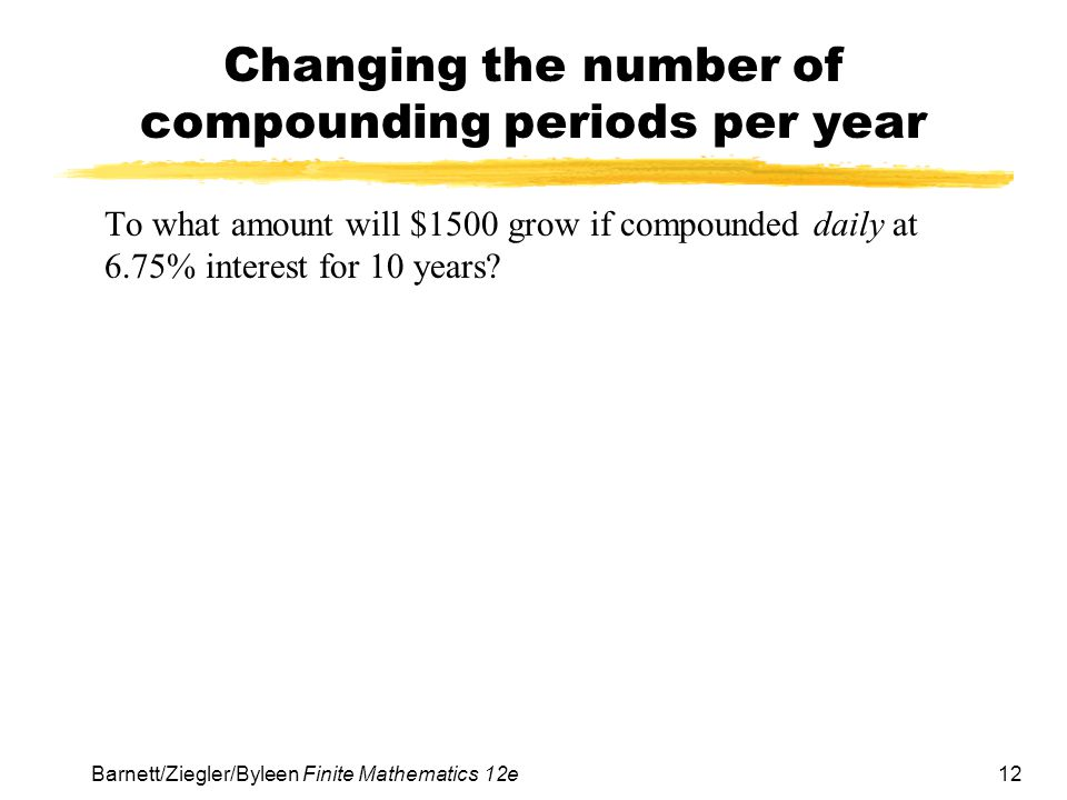 12 Barnett/Ziegler/Byleen Finite Mathematics 12e Changing the number of compounding periods per year To what amount will $1500 grow if compounded dail
