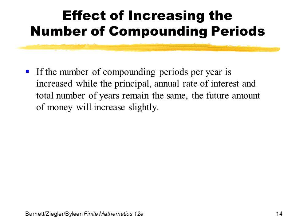 14 Barnett/Ziegler/Byleen Finite Mathematics 12e Effect of Increasing the Number of Compounding Periods If the number of compounding periods per year