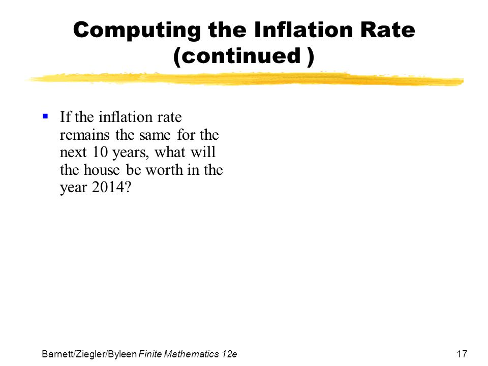 17 Barnett/Ziegler/Byleen Finite Mathematics 12e Computing the Inflation Rate (continued ) If the inflation rate remains the same for the next 10 year