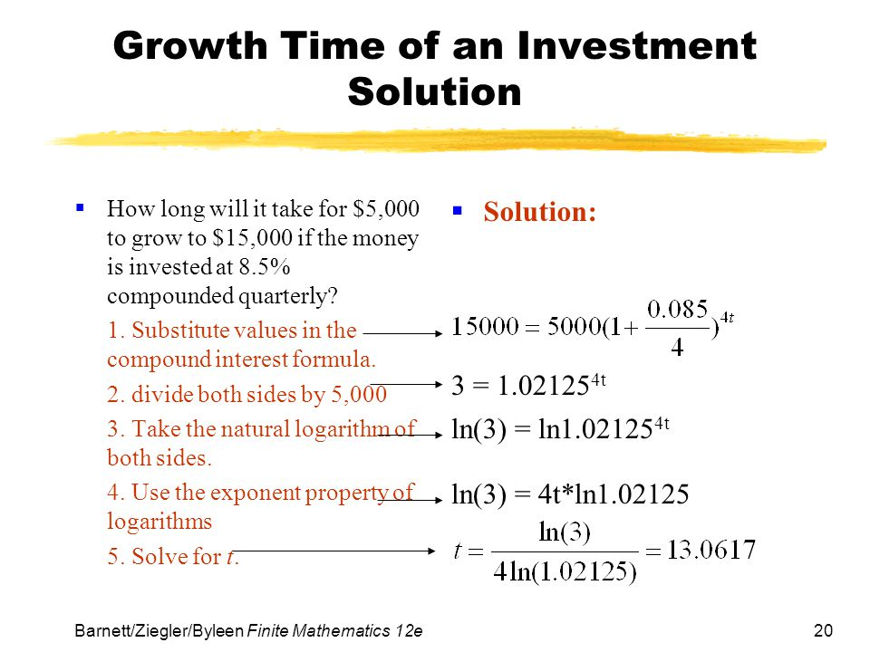 20 Barnett/Ziegler/Byleen Finite Mathematics 12e Growth Time of an Investment Solution How long will it take for $5,000 to grow to $15,000 if the mone