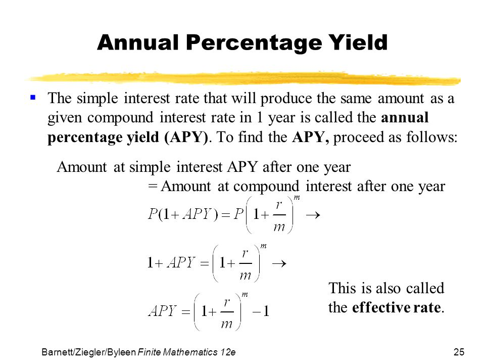 25 Barnett/Ziegler/Byleen Finite Mathematics 12e Annual Percentage Yield The simple interest rate that will produce the same amount as a given compoun