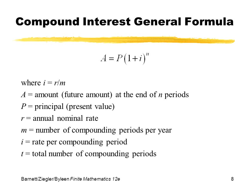 8 Barnett/Ziegler/Byleen Finite Mathematics 12e Compound Interest General Formula where i = r/m A = amount (future amount) at the end of n periods P =