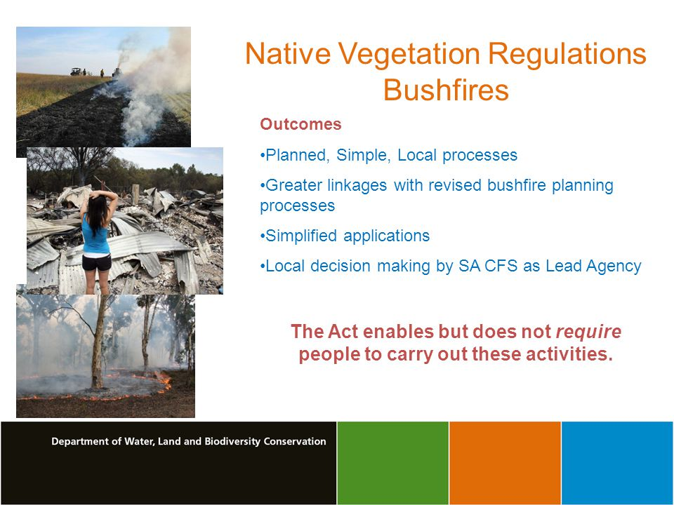 Outcomes Planned, Simple, Local processes Greater linkages with revised bushfire planning processes Simplified applications Local decision making by SA CFS as Lead Agency The Act enables but does not require people to carry out these activities.