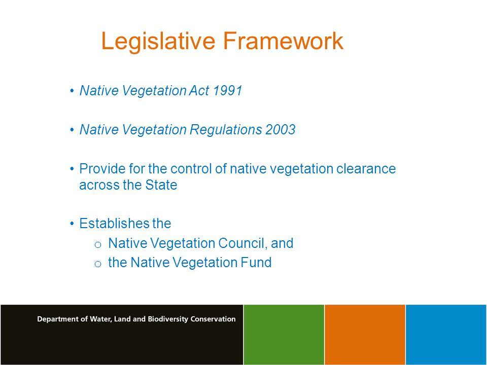 Legislative Framework Native Vegetation Act 1991 Native Vegetation Regulations 2003 Provide for the control of native vegetation clearance across the State Establishes the o Native Vegetation Council, and o the Native Vegetation Fund
