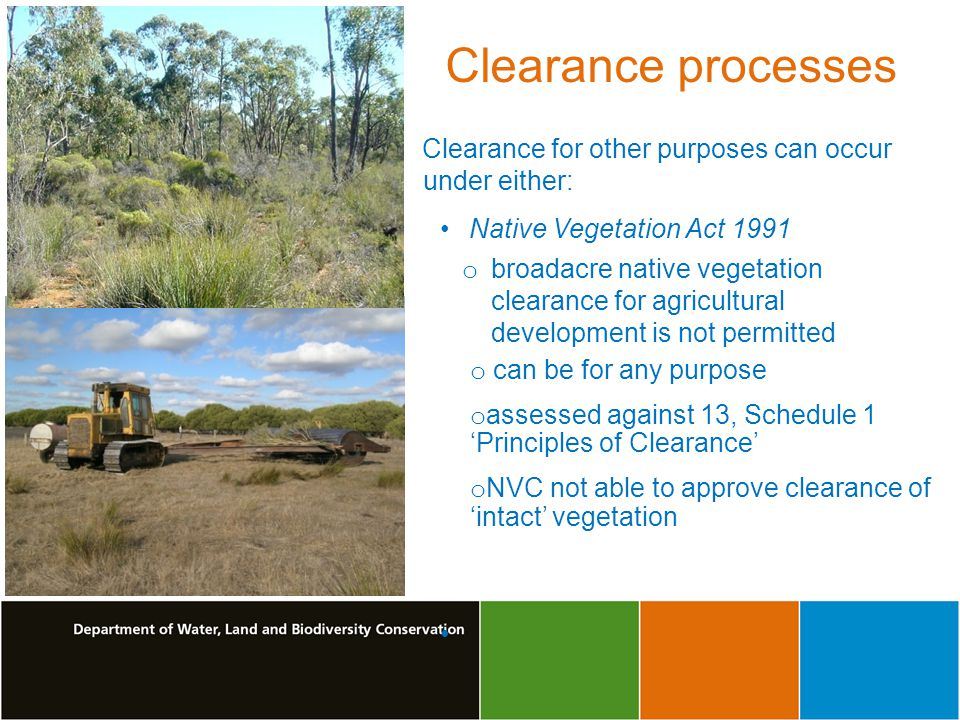 Clearance for other purposes can occur under either: Native Vegetation Act 1991 o broadacre native vegetation clearance for agricultural development is not permitted o can be for any purpose o assessed against 13, Schedule 1 Principles of Clearance o NVC not able to approve clearance of intact vegetation Clearance processes