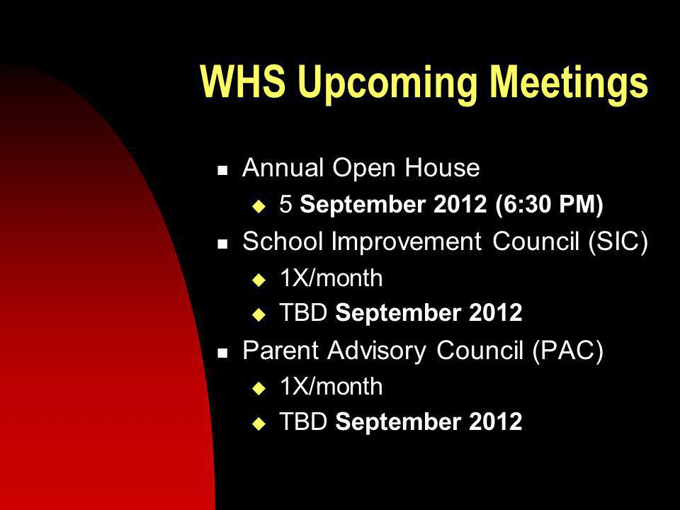 WHS Upcoming Meetings Annual Open House 5 September 2012 (6:30 PM) School Improvement Council (SIC) 1X/month TBD September 2012 Parent Advisory Council (PAC) 1X/month TBD September 2012