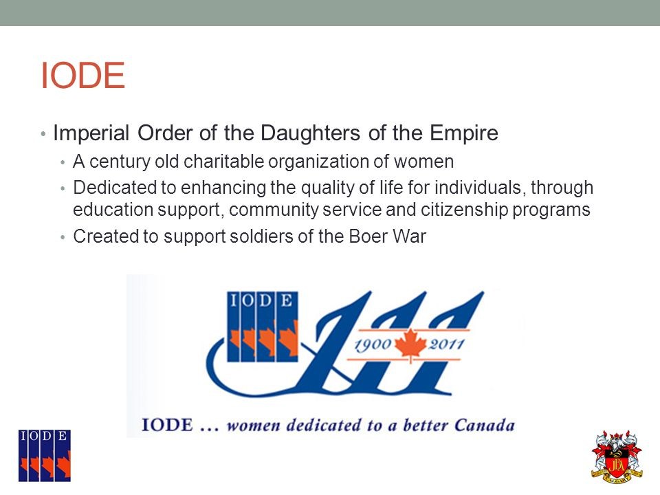 IODE Imperial Order of the Daughters of the Empire A century old charitable organization of women Dedicated to enhancing the quality of life for individuals, through education support, community service and citizenship programs Created to support soldiers of the Boer War