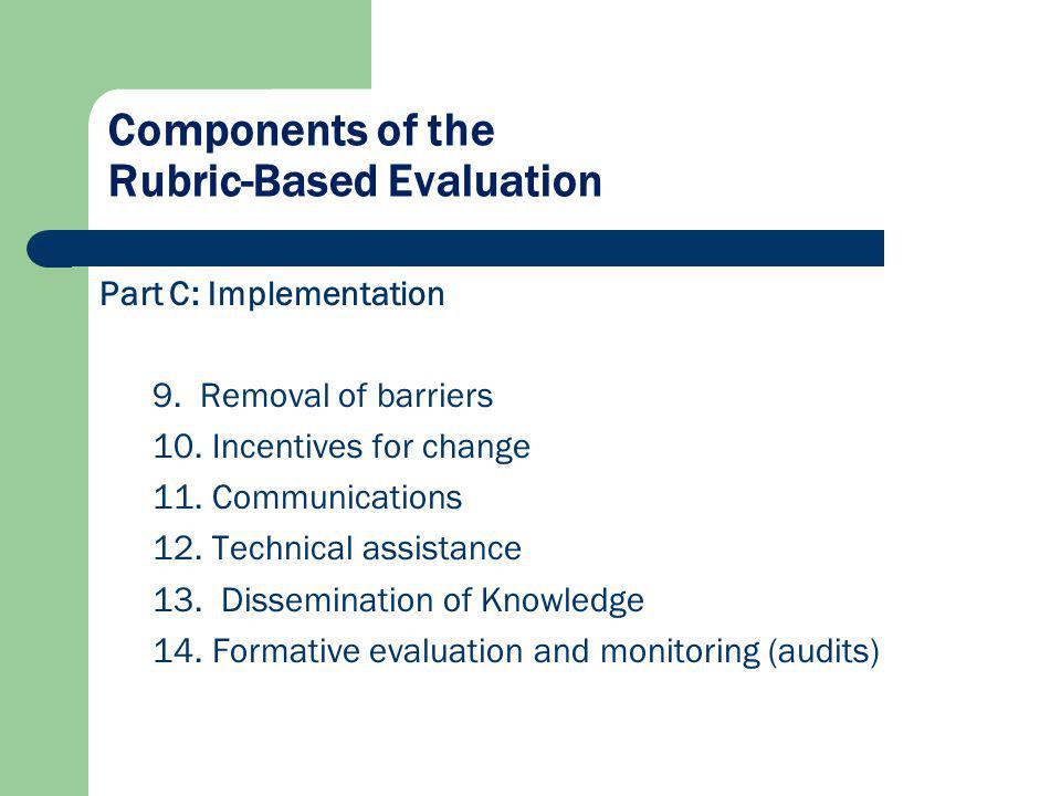 Components of the Rubric-Based Evaluation Part C: Implementation 9. Removal of barriers 10. Incentives for change 11. Communications 12. Technical ass