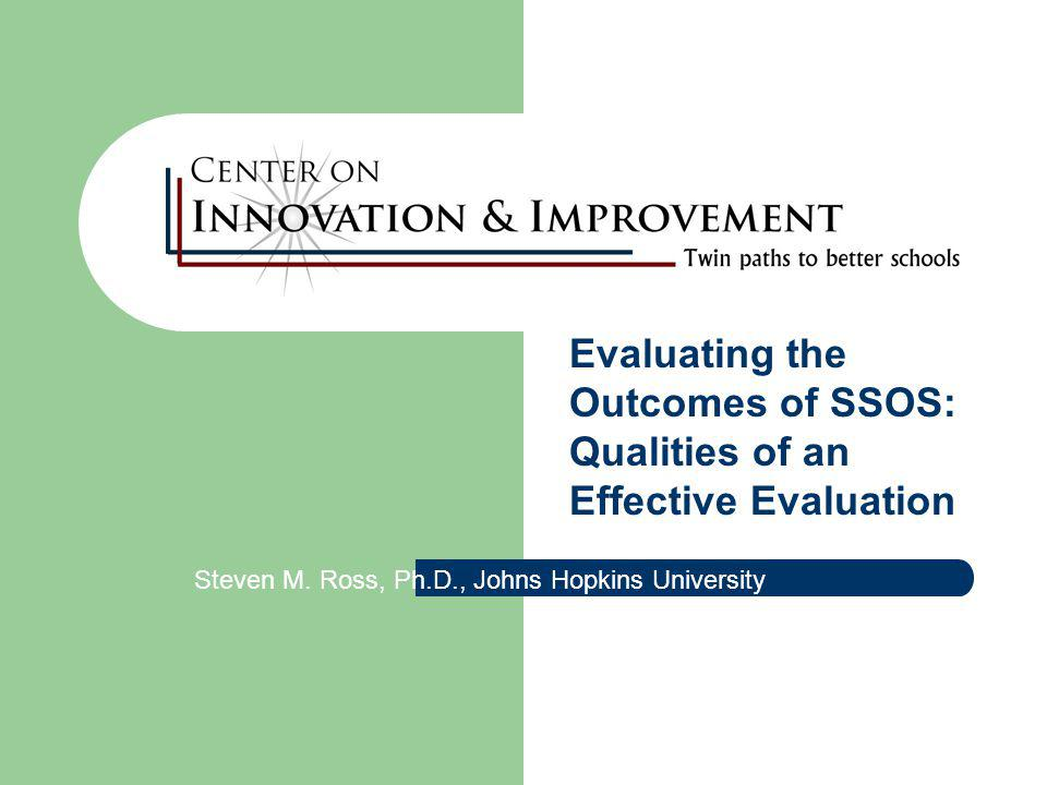 Evaluating the Outcomes of SSOS: Qualities of an Effective Evaluation Steven M.