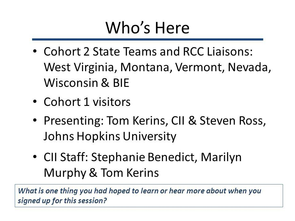 Whos Here Cohort 2 State Teams and RCC Liaisons: West Virginia, Montana, Vermont, Nevada, Wisconsin & BIE Cohort 1 visitors Presenting: Tom Kerins, CII & Steven Ross, Johns Hopkins University CII Staff: Stephanie Benedict, Marilyn Murphy & Tom Kerins What is one thing you had hoped to learn or hear more about when you signed up for this session?
