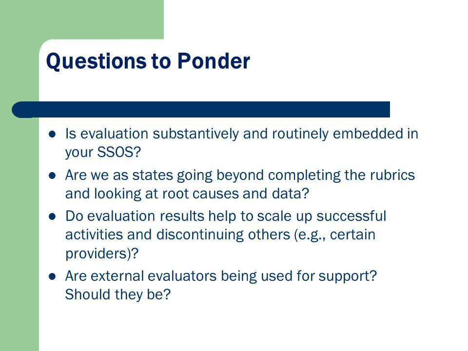 Questions to Ponder Is evaluation substantively and routinely embedded in your SSOS? Are we as states going beyond completing the rubrics and looking