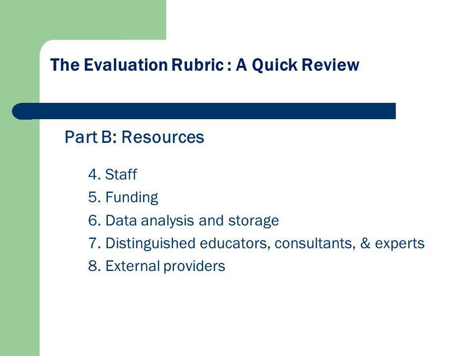 The Evaluation Rubric : A Quick Review Part B: Resources 4. Staff 5. Funding 6. Data analysis and storage 7. Distinguished educators, consultants, & e