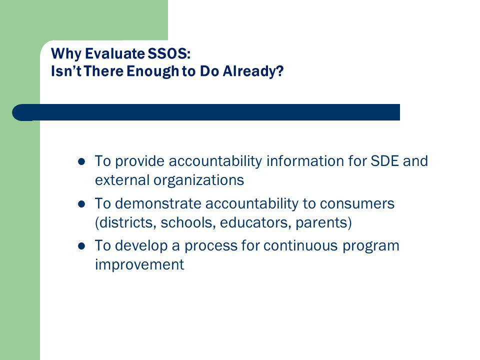 To provide accountability information for SDE and external organizations To demonstrate accountability to consumers (districts, schools, educators, parents) To develop a process for continuous program improvement Why Evaluate SSOS: Isnt There Enough to Do Already?