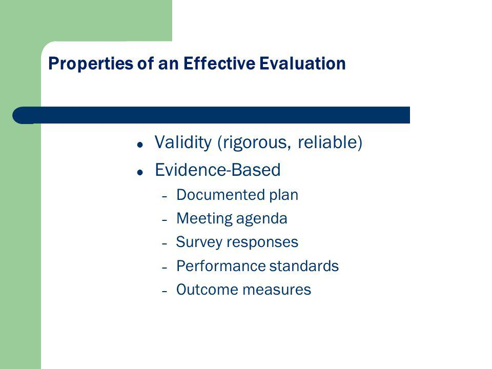 Properties of an Effective Evaluation Validity (rigorous, reliable) Evidence-Based – Documented plan – Meeting agenda – Survey responses – Performance standards – Outcome measures