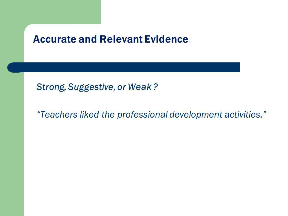 Accurate and Relevant Evidence Strong, Suggestive, or Weak ? Teachers liked the professional development activities.