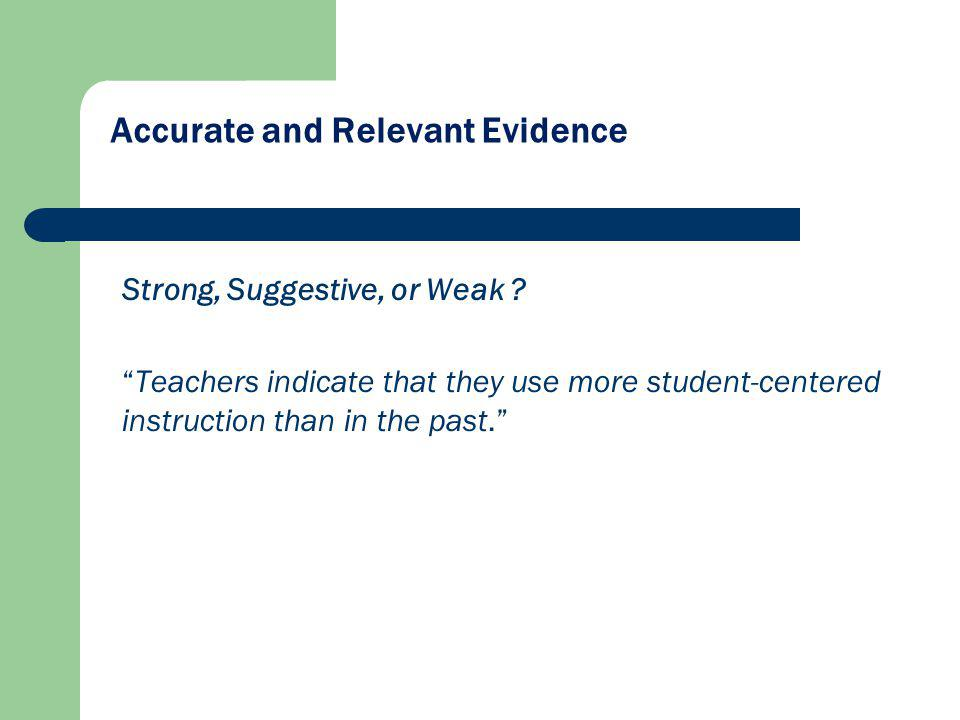 Accurate and Relevant Evidence Strong, Suggestive, or Weak ? Teachers indicate that they use more student-centered instruction than in the past.