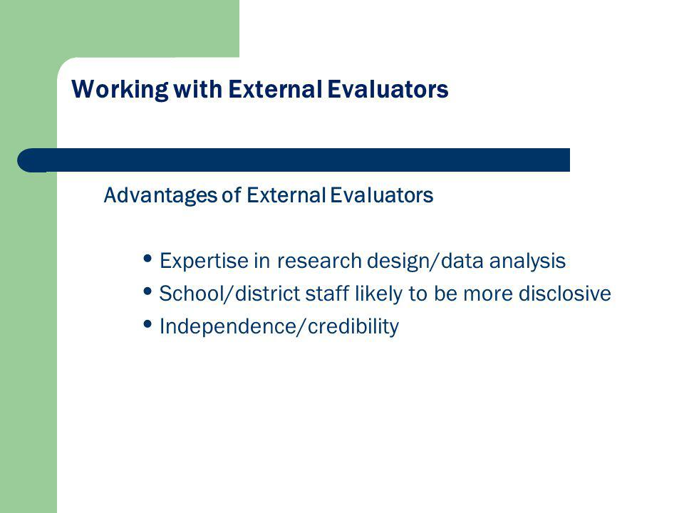 Working with External Evaluators Advantages of External Evaluators Expertise in research design/data analysis School/district staff likely to be more