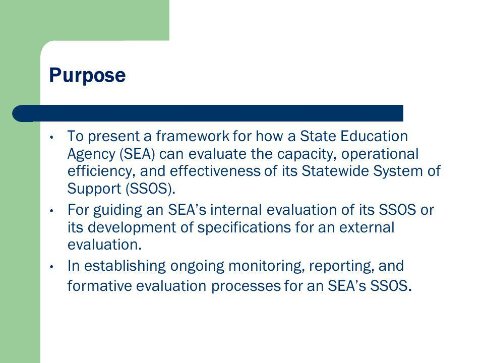 Purpose To present a framework for how a State Education Agency (SEA) can evaluate the capacity, operational efficiency, and effectiveness of its Statewide System of Support (SSOS).