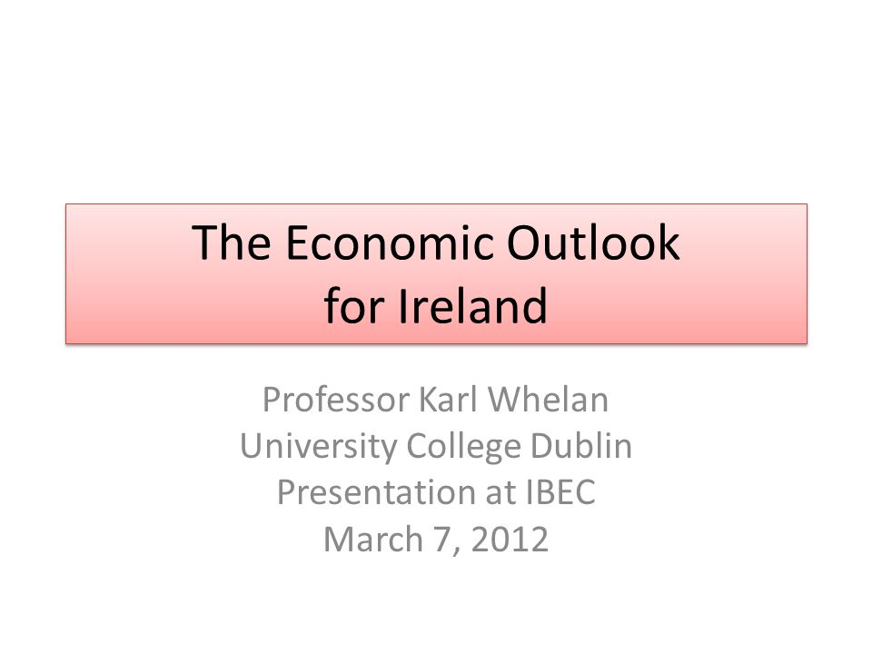 The Economic Outlook for Ireland Professor Karl Whelan University College Dublin Presentation at IBEC March 7, 2012