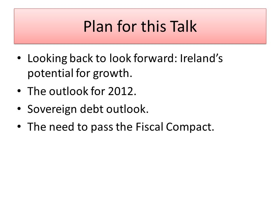 Plan for this Talk Looking back to look forward: Irelands potential for growth.