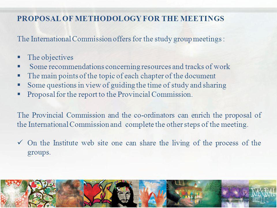 PROPOSAL OF METHODOLOGY FOR THE MEETINGS The International Commission offers for the study group meetings : The objectives Some recommendations concerning resources and tracks of work The main points of the topic of each chapter of the document Some questions in view of guiding the time of study and sharing Proposal for the report to the Provincial Commission.