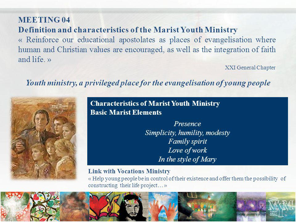 MEETING 04 Definition and characteristics of the Marist Youth Ministry « Reinforce our educational apostolates as places of evangelisation where human and Christian values are encouraged, as well as the integration of faith and life.