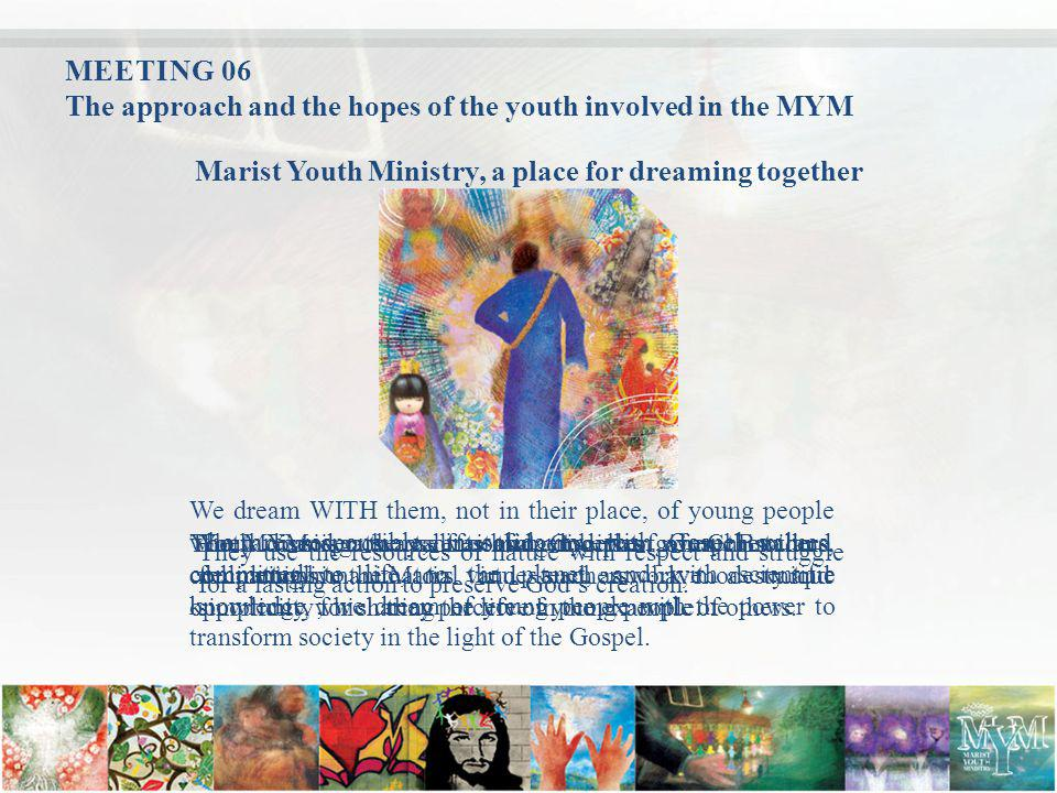MEETING 06 The approach and the hopes of the youth involved in the MYM Marist Youth Ministry, a place for dreaming together We dream WITH them, not in their place, of young people who are responsible, in solidarity, with Gospel values, committed to life, to the planet, and with scientific knowledge ; we dream of young people with the power to transform society in the light of the Gospel.