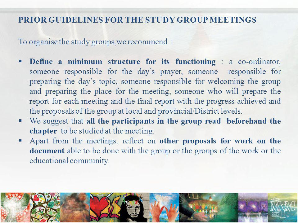 PRIOR GUIDELINES FOR THE STUDY GROUP MEETINGS To organise the study groups,we recommend : Define a minimum structure for its functioning : a co-ordinator, someone responsible for the days prayer, someone responsible for preparing the days topic, someone responsible for welcoming the group and preparing the place for the meeting, someone who will prepare the report for each meeting and the final report with the progress achieved and the proposals of the group at local and provincial/District levels.