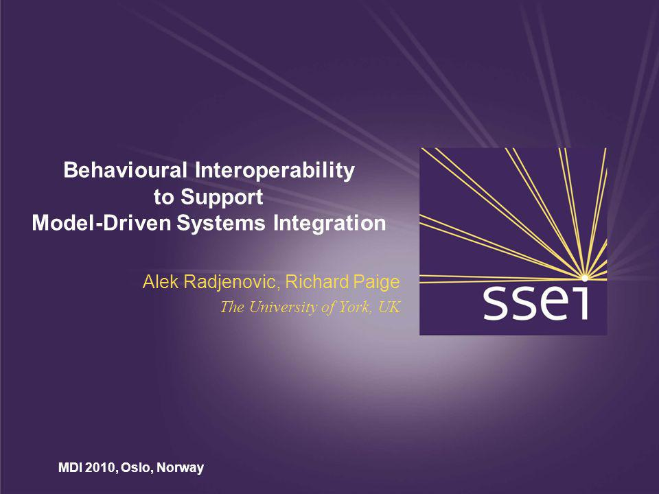 MDI 2010, Oslo, Norway Behavioural Interoperability to Support Model-Driven Systems Integration Alek Radjenovic, Richard Paige The University of York, UK
