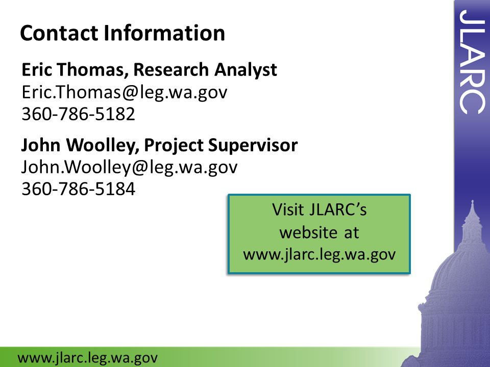 Contact Information Eric Thomas, Research Analyst Eric.Thomas@leg.wa.gov 360-786-5182 John Woolley, Project Supervisor John.Woolley@leg.wa.gov 360-786-5184 www.jlarc.leg.wa.gov Visit JLARCs website at www.jlarc.leg.wa.gov