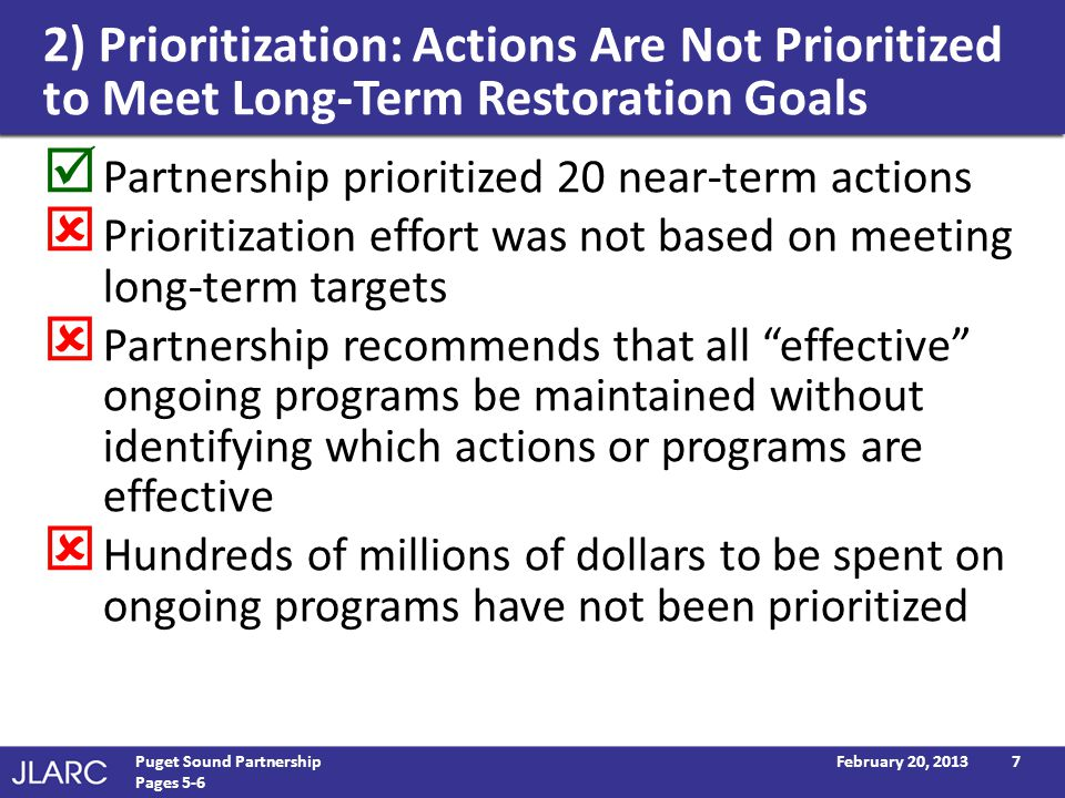 2) Prioritization: Actions Are Not Prioritized to Meet Long-Term Restoration Goals Partnership prioritized 20 near-term actions Prioritization effort was not based on meeting long-term targets Partnership recommends that all effective ongoing programs be maintained without identifying which actions or programs are effective Hundreds of millions of dollars to be spent on ongoing programs have not been prioritized February 20, 2013Puget Sound Partnership Pages 5-6 7