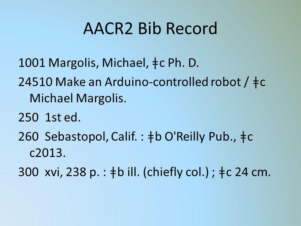 AACR2 Bib Record 1001 Margolis, Michael, ǂc Ph. D. 24510 Make an Arduino-controlled robot / ǂc Michael Margolis. 250 1st ed. 260 Sebastopol, Calif. :