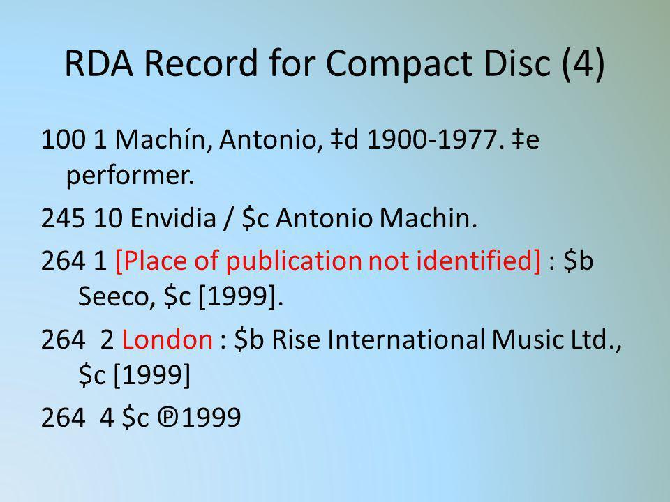 RDA Record for Compact Disc (4) 100 1 Machín, Antonio, d 1900-1977. e performer. 245 10 Envidia / $c Antonio Machin. 264 1 [Place of publication not