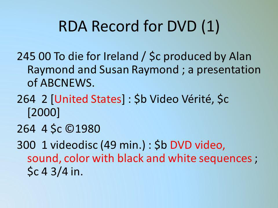 RDA Record for DVD (1) 245 00 To die for Ireland / $c produced by Alan Raymond and Susan Raymond ; a presentation of ABCNEWS. 264 2 [United States] :
