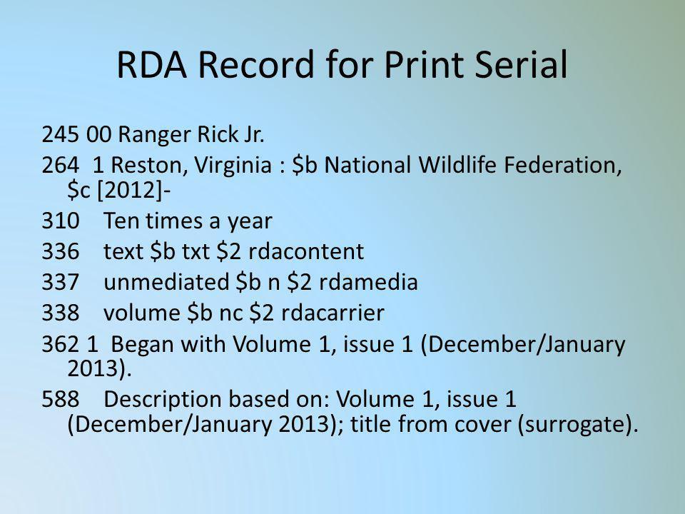 RDA Record for Print Serial 245 00 Ranger Rick Jr. 264 1 Reston, Virginia : $b National Wildlife Federation, $c [2012]- 310 Ten times a year 336 text