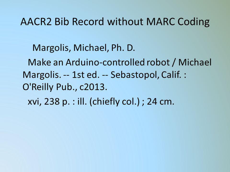 AACR2 Bib Record without MARC Coding Margolis, Michael, Ph. D. Make an Arduino-controlled robot / Michael Margolis. -- 1st ed. -- Sebastopol, Calif. :
