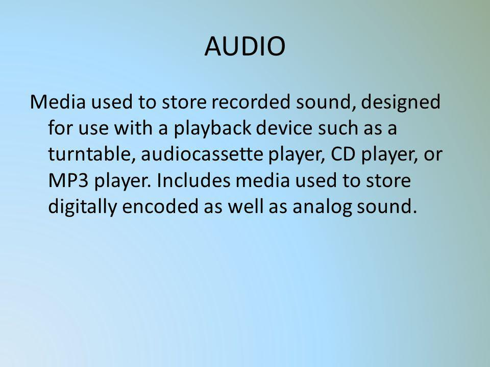 AUDIO Media used to store recorded sound, designed for use with a playback device such as a turntable, audiocassette player, CD player, or MP3 player.