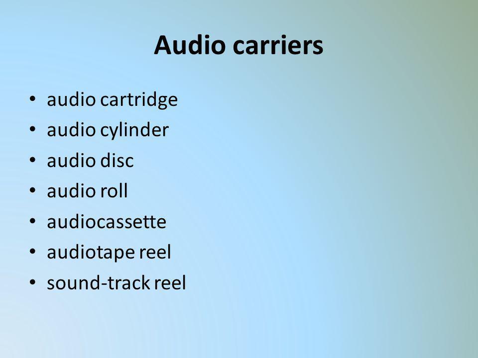 Audio carriers audio cartridge audio cylinder audio disc audio roll audiocassette audiotape reel sound-track reel