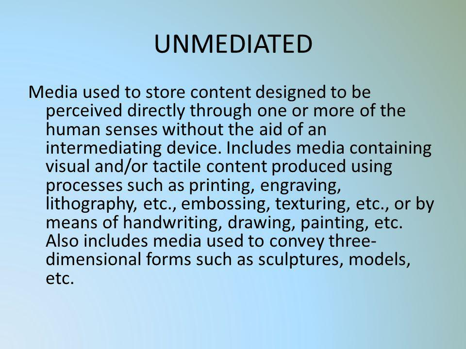 UNMEDIATED Media used to store content designed to be perceived directly through one or more of the human senses without the aid of an intermediating