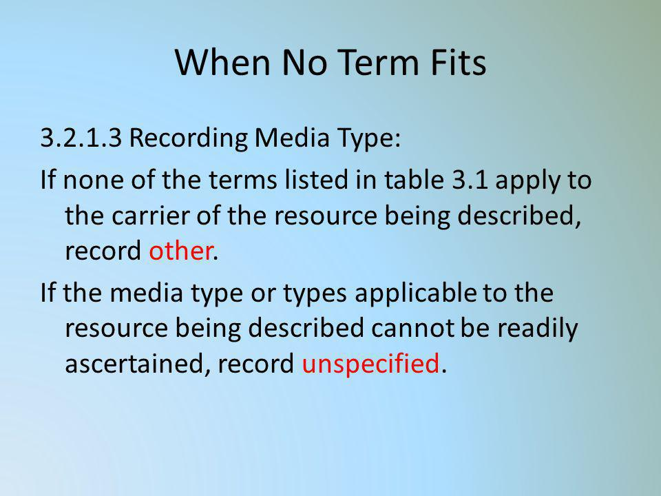 When No Term Fits 3.2.1.3 Recording Media Type: If none of the terms listed in table 3.1 apply to the carrier of the resource being described, record