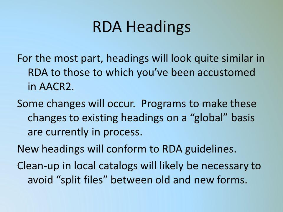 RDA Headings For the most part, headings will look quite similar in RDA to those to which youve been accustomed in AACR2. Some changes will occur. Pro