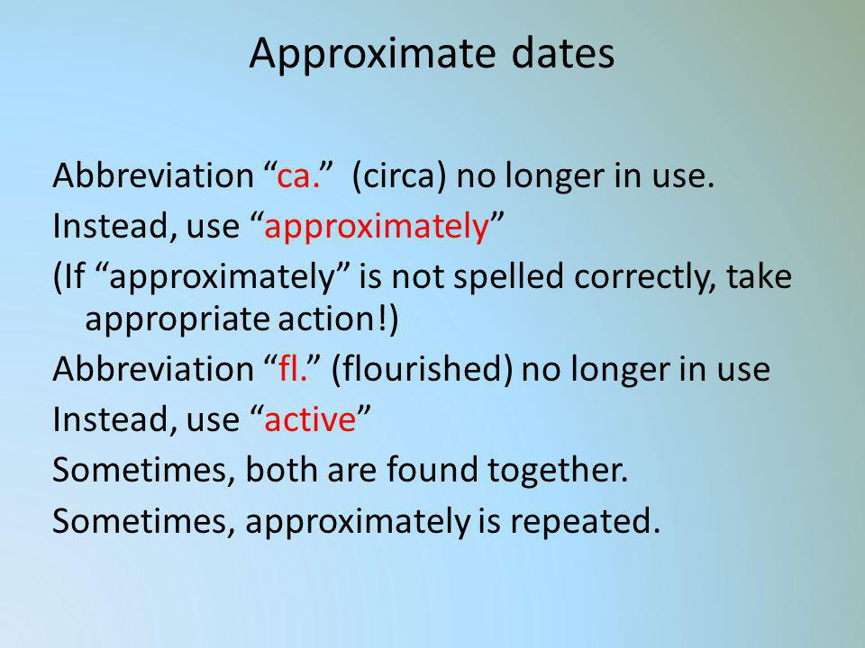 Approximate dates Abbreviation ca. (circa) no longer in use. Instead, use approximately (If approximately is not spelled correctly, take appropriate a