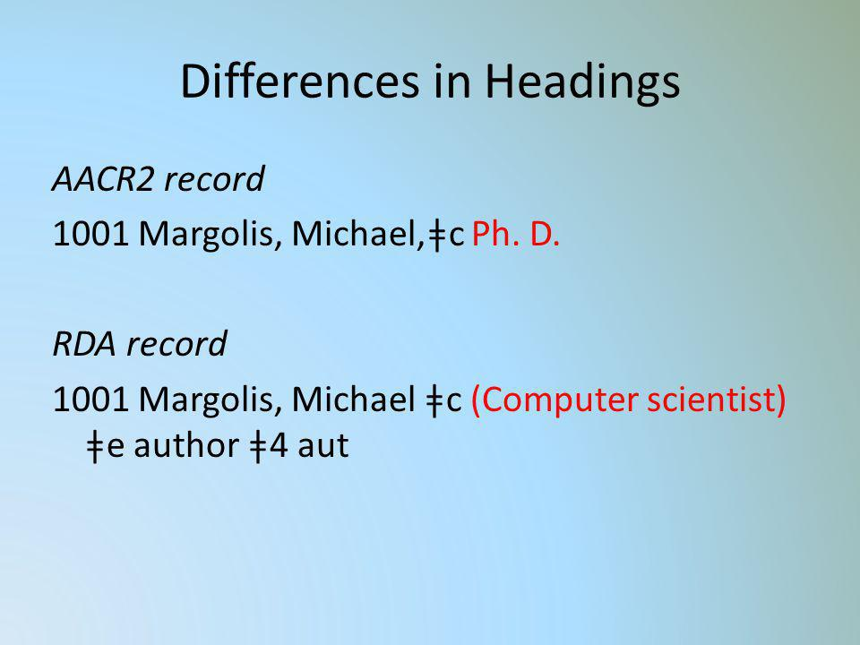 Differences in Headings AACR2 record 1001 Margolis, Michael,ǂc Ph. D. RDA record 1001 Margolis, Michael ǂc (Computer scientist) ǂe author ǂ4 aut